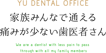 YU DENTAL OFFICE 家族みんなで通える痛みが少ない歯医者さん We are a dentist with less pain to pass through with all my family members